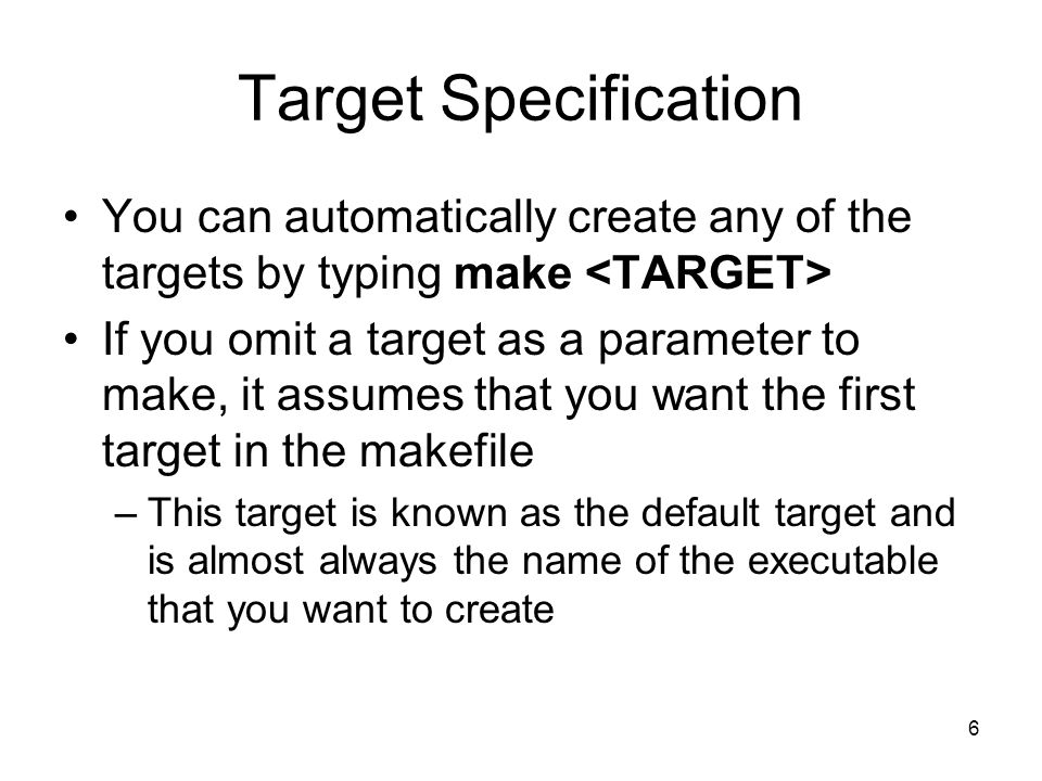 6 Target Specification You can automatically create any of the targets by typing make If you omit a target as a parameter to make, it assumes that you want the first target in the makefile –This target is known as the default target and is almost always the name of the executable that you want to create