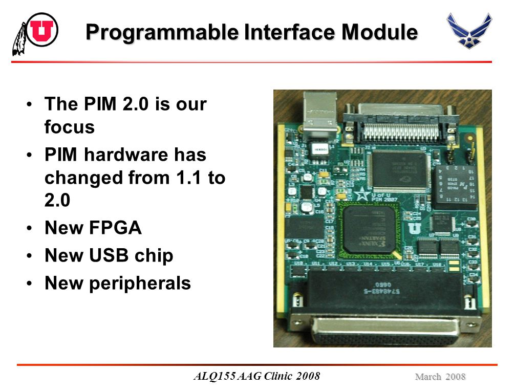 March 2008 ALQ155 AAG Clinic 2008 Programmable Interface Module The PIM 2.0 is our focus PIM hardware has changed from 1.1 to 2.0 New FPGA New USB chip New peripherals