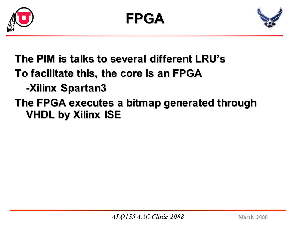 March 2008 ALQ155 AAG Clinic 2008 FPGA The PIM is talks to several different LRU's To facilitate this, the core is an FPGA -Xilinx Spartan3 The FPGA executes a bitmap generated through VHDL by Xilinx ISE