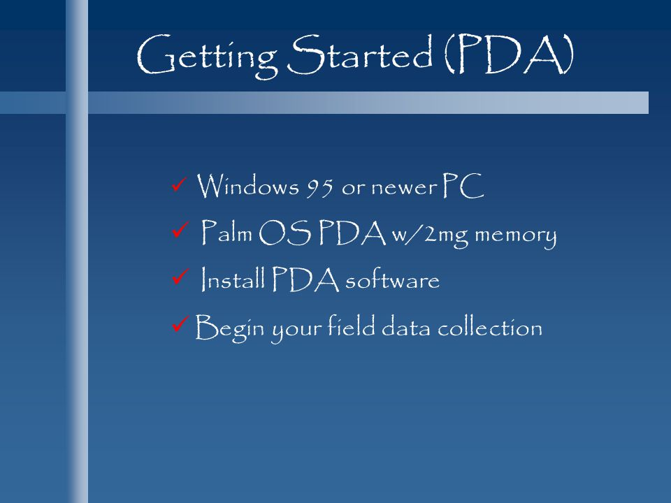 Getting Started (PDA) Windows 95 or newer PC Palm OS PDA w/2mg memory Install PDA software Begin your field data collection