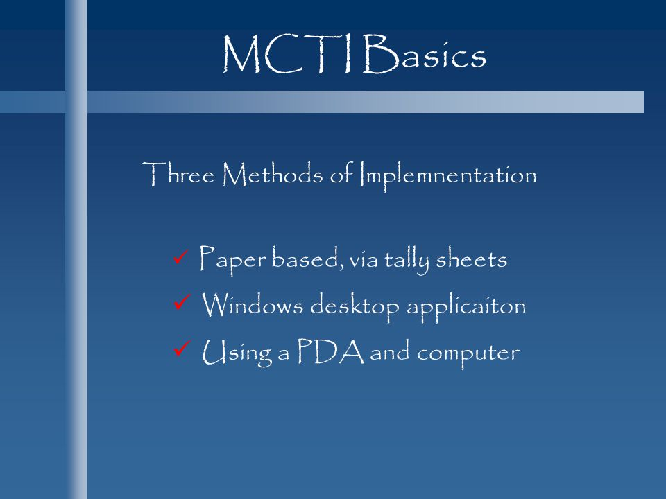 MCTI Basics Paper based, via tally sheets Windows desktop applicaiton Using a PDA and computer Three Methods of Implemnentation