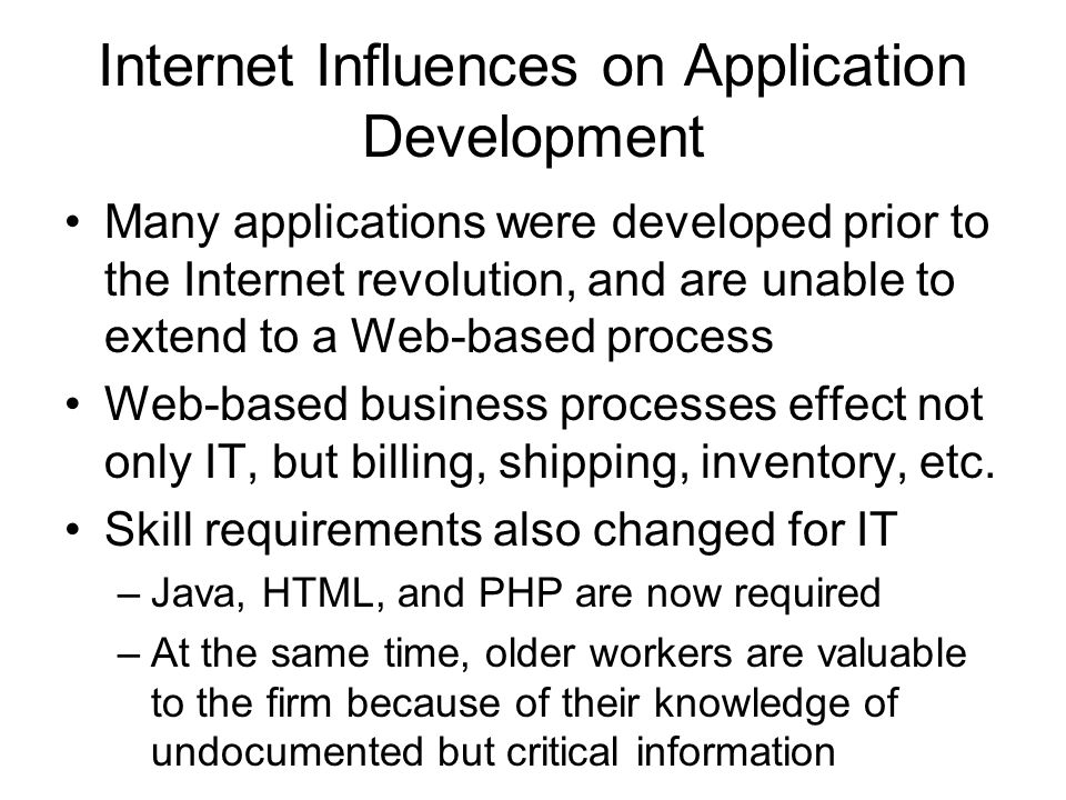 Internet Influences on Application Development Many applications were developed prior to the Internet revolution, and are unable to extend to a Web-based process Web-based business processes effect not only IT, but billing, shipping, inventory, etc.