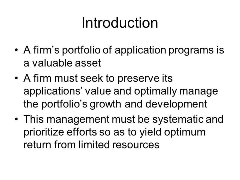 Introduction A firm's portfolio of application programs is a valuable asset A firm must seek to preserve its applications' value and optimally manage the portfolio's growth and development This management must be systematic and prioritize efforts so as to yield optimum return from limited resources