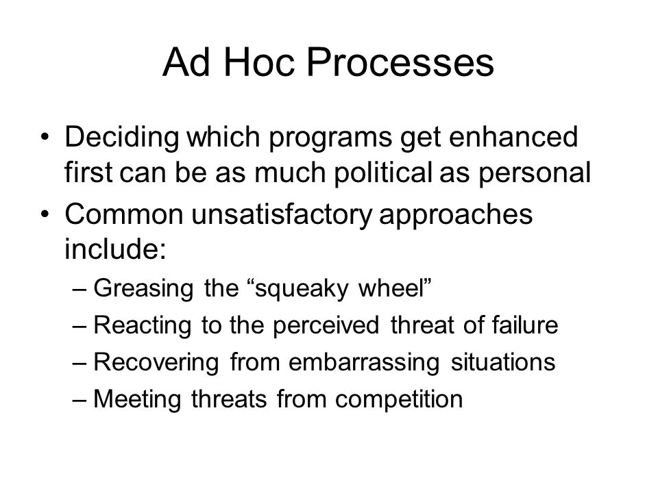 Ad Hoc Processes Deciding which programs get enhanced first can be as much political as personal Common unsatisfactory approaches include: –Greasing the squeaky wheel –Reacting to the perceived threat of failure –Recovering from embarrassing situations –Meeting threats from competition