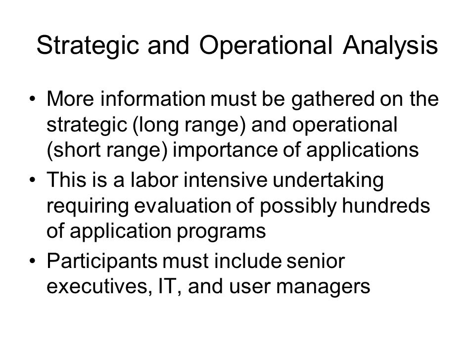 Strategic and Operational Analysis More information must be gathered on the strategic (long range) and operational (short range) importance of applications This is a labor intensive undertaking requiring evaluation of possibly hundreds of application programs Participants must include senior executives, IT, and user managers