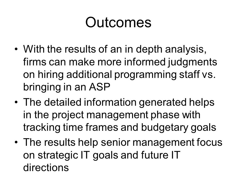 Outcomes With the results of an in depth analysis, firms can make more informed judgments on hiring additional programming staff vs.