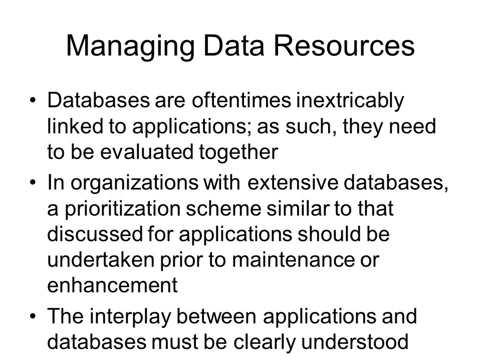 Managing Data Resources Databases are oftentimes inextricably linked to applications; as such, they need to be evaluated together In organizations with extensive databases, a prioritization scheme similar to that discussed for applications should be undertaken prior to maintenance or enhancement The interplay between applications and databases must be clearly understood