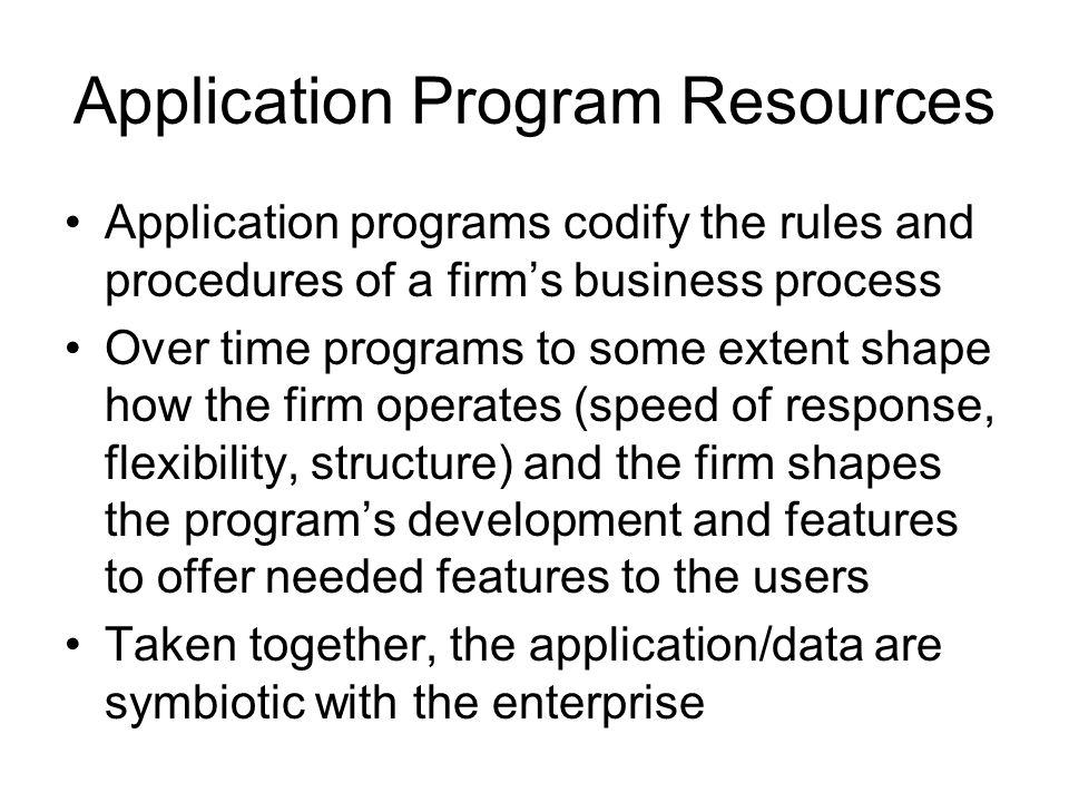 Application Program Resources Application programs codify the rules and procedures of a firm's business process Over time programs to some extent shape how the firm operates (speed of response, flexibility, structure) and the firm shapes the program's development and features to offer needed features to the users Taken together, the application/data are symbiotic with the enterprise