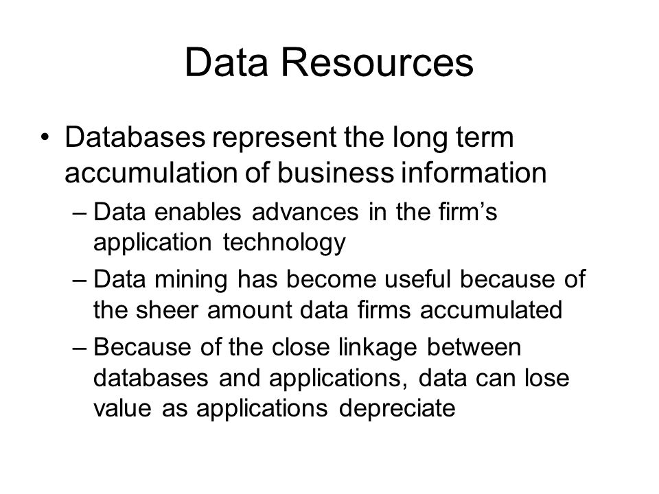 Data Resources Databases represent the long term accumulation of business information –Data enables advances in the firm's application technology –Data mining has become useful because of the sheer amount data firms accumulated –Because of the close linkage between databases and applications, data can lose value as applications depreciate