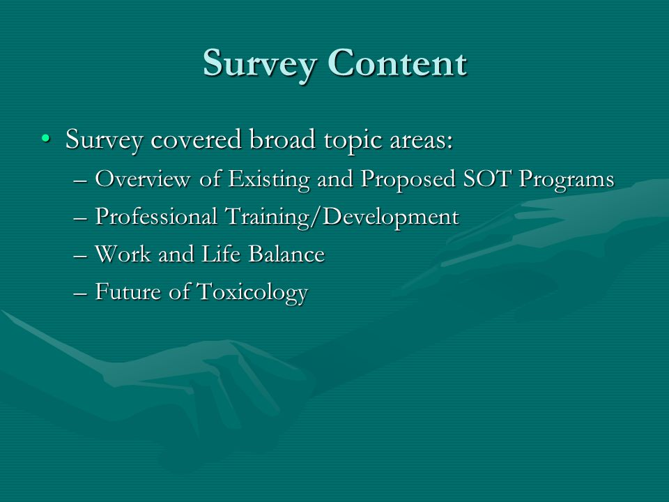 Survey Content Survey covered broad topic areas:Survey covered broad topic areas: –Overview of Existing and Proposed SOT Programs –Professional Training/Development –Work and Life Balance –Future of Toxicology