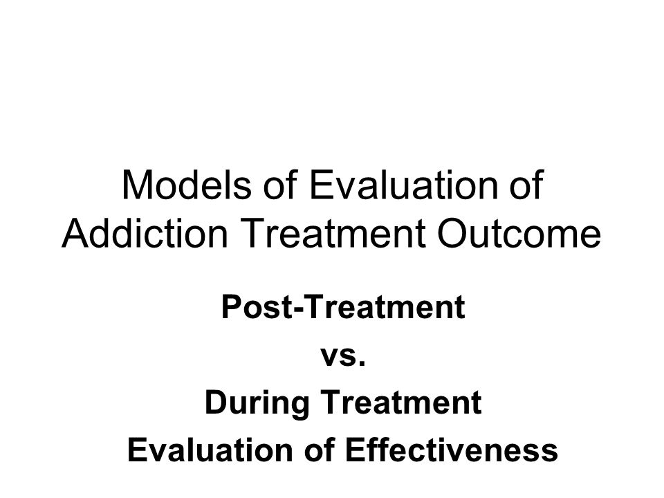 Models of Evaluation of Addiction Treatment Outcome Post-Treatment vs.