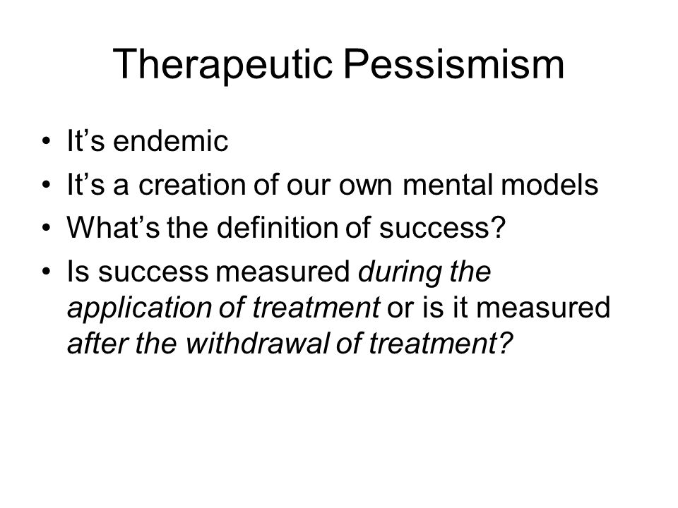 Therapeutic Pessismism It's endemic It's a creation of our own mental models What's the definition of success.