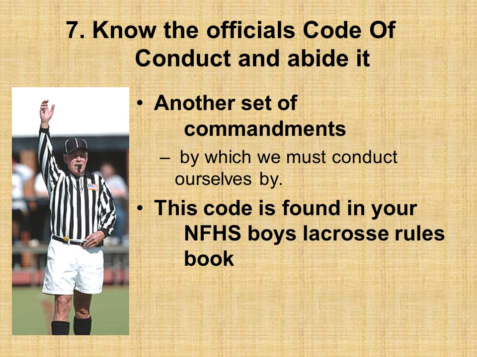 7. Know the officials Code Of Conduct and abide it Another set of commandments – by which we must conduct ourselves by. This code is found in your NFH