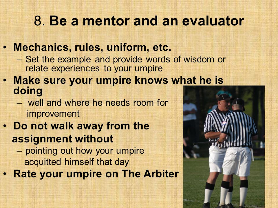 8. Be a mentor and an evaluator Mechanics, rules, uniform, etc. –Set the example and provide words of wisdom or relate experiences to your umpire Make
