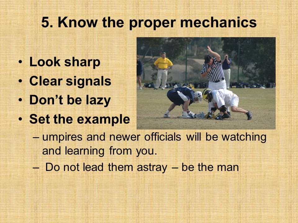 5. Know the proper mechanics Look sharp Clear signals Don't be lazy Set the example –umpires and newer officials will be watching and learning from yo