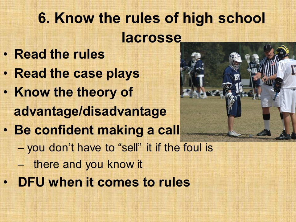 6. Know the rules of high school lacrosse Read the rules Read the case plays Know the theory of advantage/disadvantage Be confident making a call –you