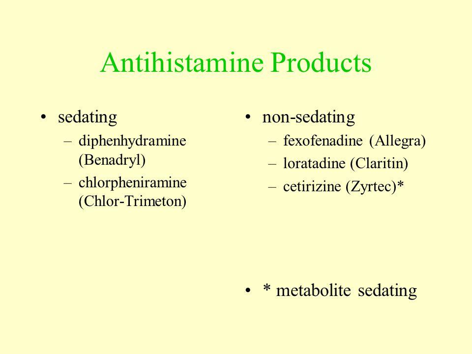Antihistamine Products sedating –diphenhydramine (Benadryl) –chlorpheniramine (Chlor-Trimeton) non-sedating –fexofenadine (Allegra) –loratadine (Claritin) –cetirizine (Zyrtec)* * metabolite sedating