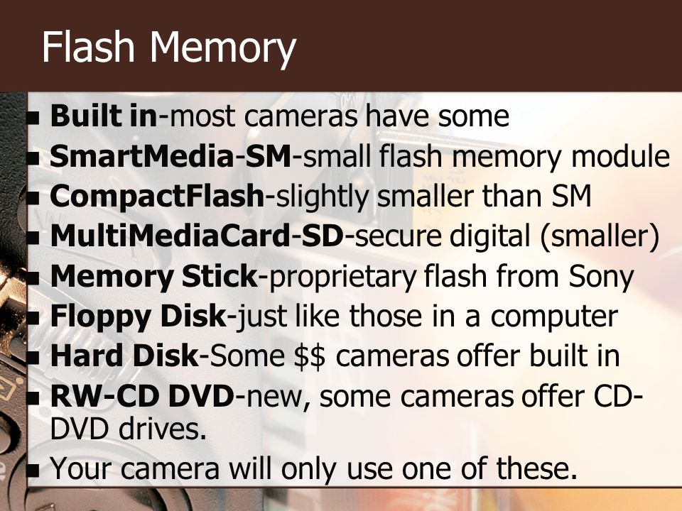 Flash Memory Built in-most cameras have some SmartMedia-SM-small flash memory module CompactFlash-slightly smaller than SM MultiMediaCard-SD-secure digital (smaller) Memory Stick-proprietary flash from Sony Floppy Disk-just like those in a computer Hard Disk-Some $$ cameras offer built in RW-CD DVD-new, some cameras offer CD- DVD drives.