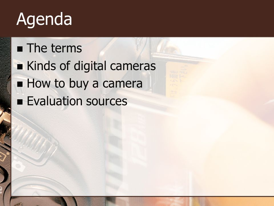 Agenda The terms Kinds of digital cameras How to buy a camera Evaluation sources