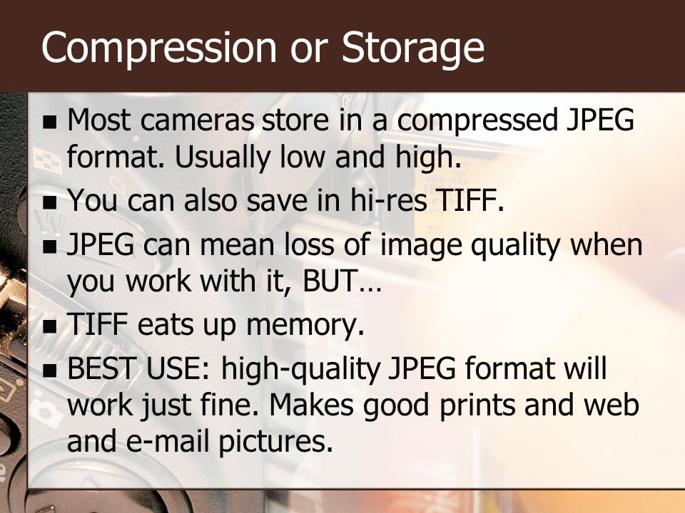 Compression or Storage Most cameras store in a compressed JPEG format.