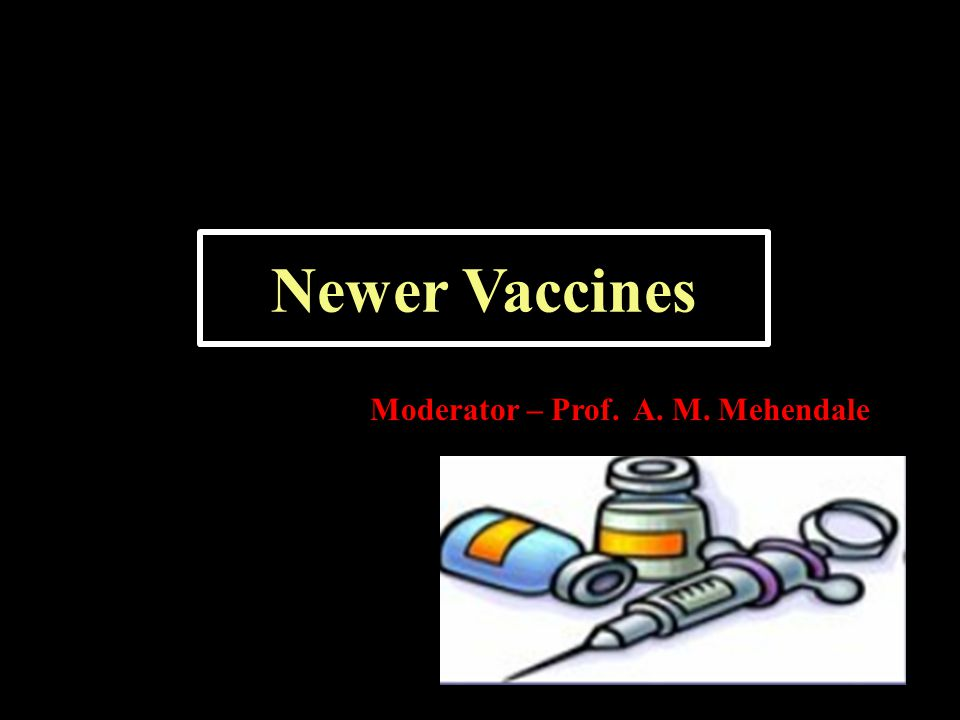 Newer Vaccines Moderator – Prof. A. M. Mehendale