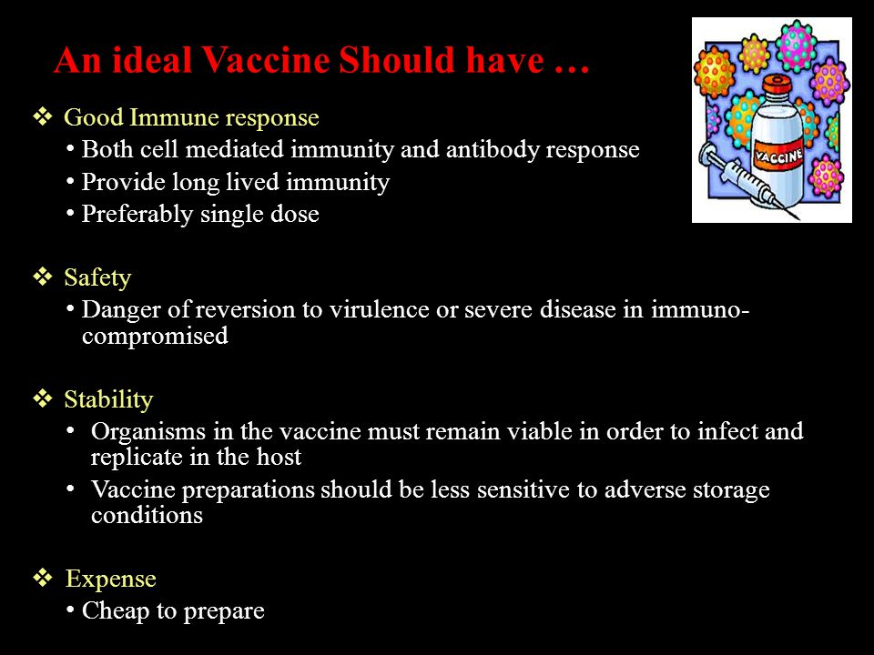 An ideal Vaccine Should have …  Good Immune response Both cell mediated immunity and antibody response Provide long lived immunity Preferably single