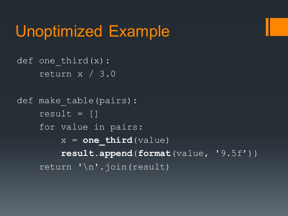 Unoptimized Example def one_third(x): return x / 3.0 def make_table(pairs): result = [] for value in pairs: x = one_third(value) result.append(format(value, 9.5f')) return \n .join(result)