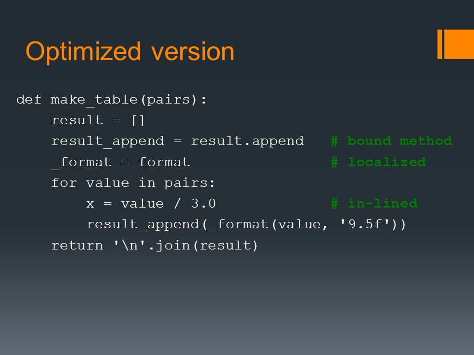 Optimized version def make_table(pairs): result = [] result_append = result.append # bound method _format = format # localized for value in pairs: x = value / 3.0 # in-lined result_append(_format(value, 9.5f )) return \n .join(result)