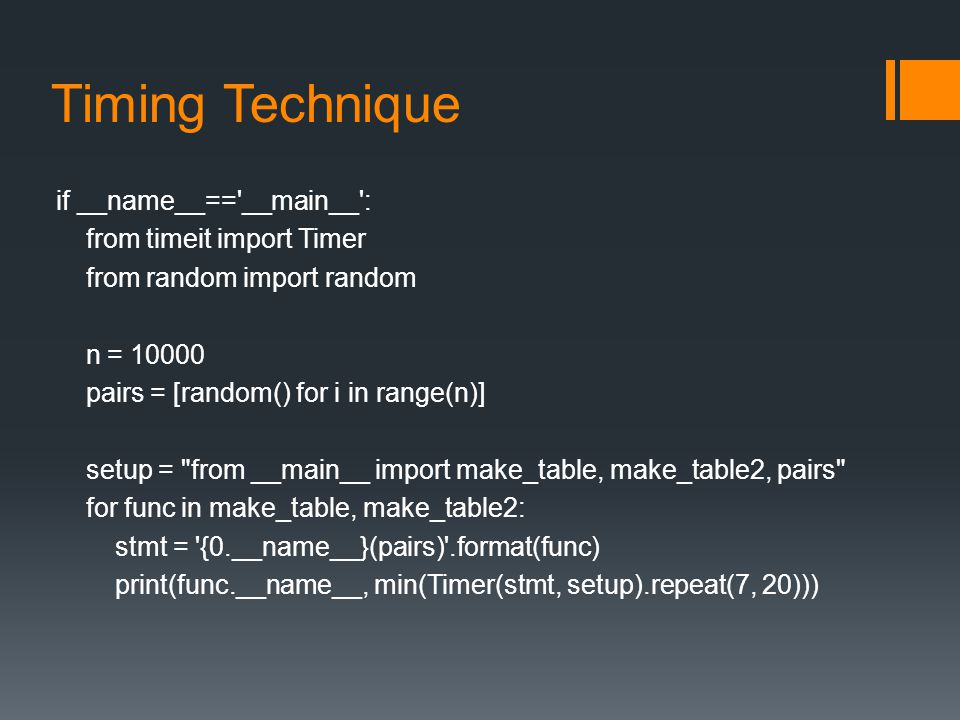 Timing Technique if __name__== __main__ : from timeit import Timer from random import random n = 10000 pairs = [random() for i in range(n)] setup = from __main__ import make_table, make_table2, pairs for func in make_table, make_table2: stmt = {0.__name__}(pairs) .format(func) print(func.__name__, min(Timer(stmt, setup).repeat(7, 20)))