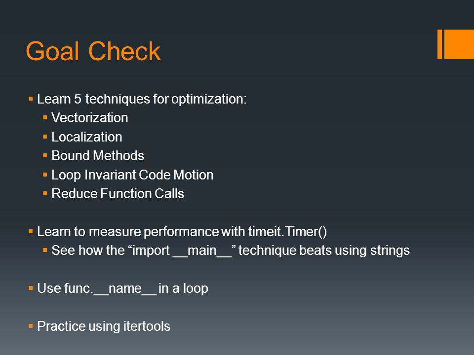 Goal Check  Learn 5 techniques for optimization:  Vectorization  Localization  Bound Methods  Loop Invariant Code Motion  Reduce Function Calls  Learn to measure performance with timeit.Timer()  See how the import __main__ technique beats using strings  Use func.__name__ in a loop  Practice using itertools