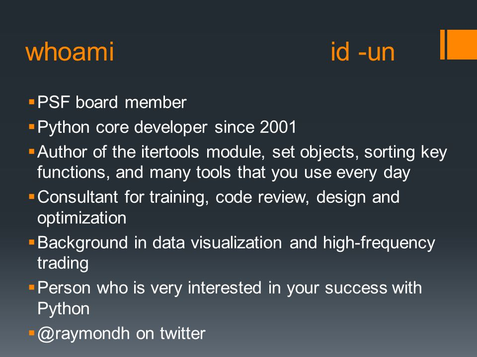 whoami id -un  PSF board member  Python core developer since 2001  Author of the itertools module, set objects, sorting key functions, and many tools that you use every day  Consultant for training, code review, design and optimization  Background in data visualization and high-frequency trading  Person who is very interested in your success with Python  @raymondh on twitter
