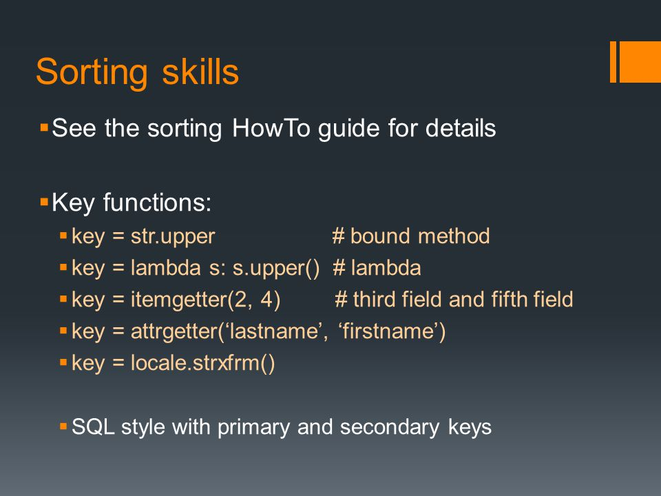 Sorting skills  See the sorting HowTo guide for details  Key functions:  key = str.upper # bound method  key = lambda s: s.upper() # lambda  key = itemgetter(2, 4) # third field and fifth field  key = attrgetter('lastname', 'firstname')  key = locale.strxfrm()  SQL style with primary and secondary keys