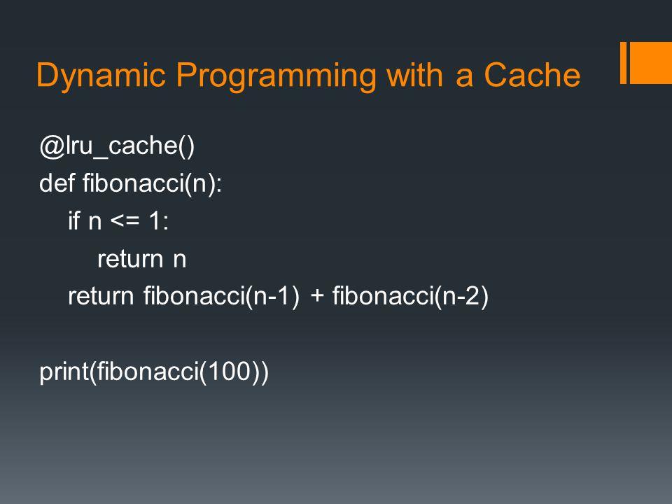 Dynamic Programming with a Cache @lru_cache() def fibonacci(n): if n <= 1: return n return fibonacci(n-1) + fibonacci(n-2) print(fibonacci(100))