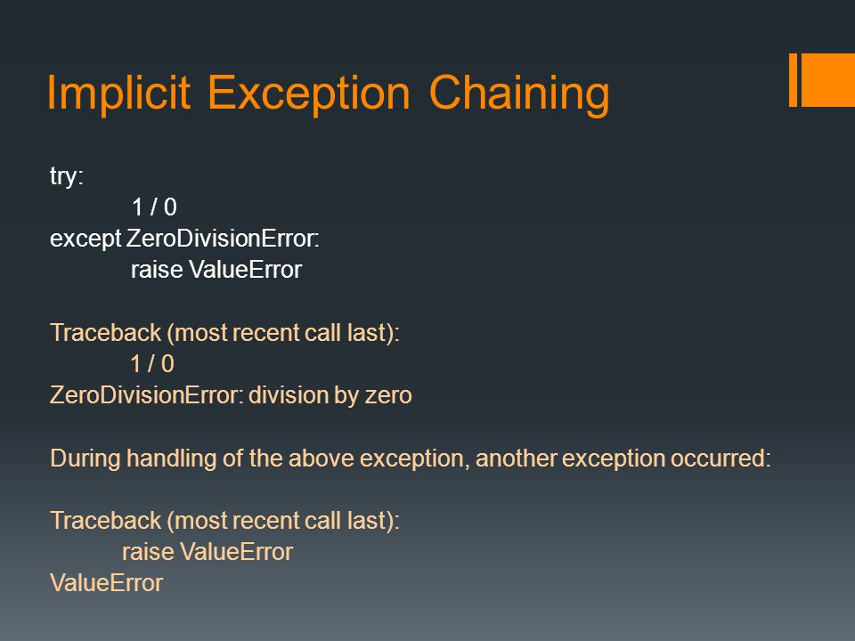 Implicit Exception Chaining try: 1 / 0 except ZeroDivisionError: raise ValueError Traceback (most recent call last): 1 / 0 ZeroDivisionError: division by zero During handling of the above exception, another exception occurred: Traceback (most recent call last): raise ValueError ValueError