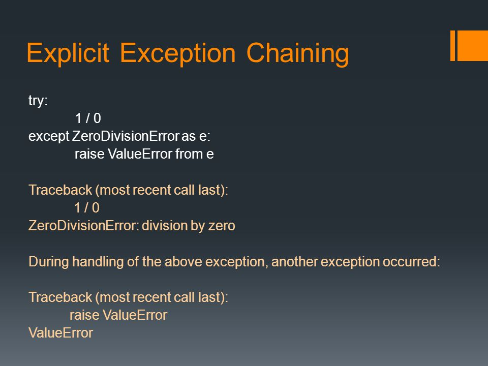 Explicit Exception Chaining try: 1 / 0 except ZeroDivisionError as e: raise ValueError from e Traceback (most recent call last): 1 / 0 ZeroDivisionError: division by zero During handling of the above exception, another exception occurred: Traceback (most recent call last): raise ValueError ValueError