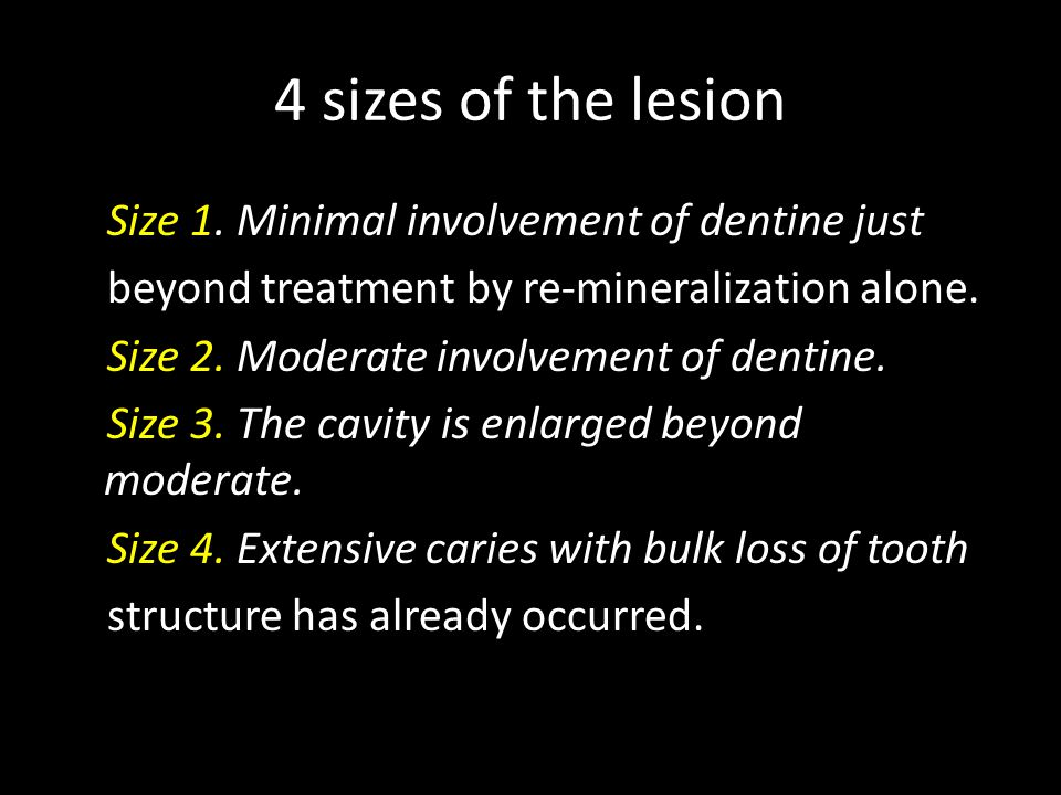4 sizes of the lesion Size 1. Minimal involvement of dentine just beyond treatment by re-mineralization alone. Size 2. Moderate involvement of dentine