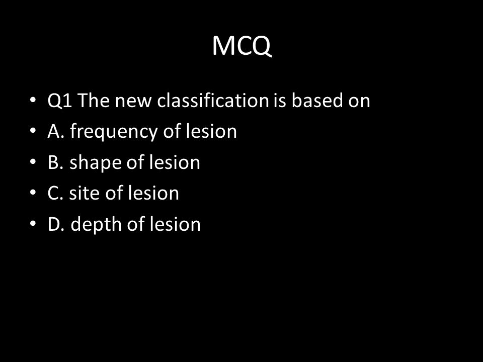 MCQ Q1 The new classification is based on A. frequency of lesion B. shape of lesion C. site of lesion D. depth of lesion