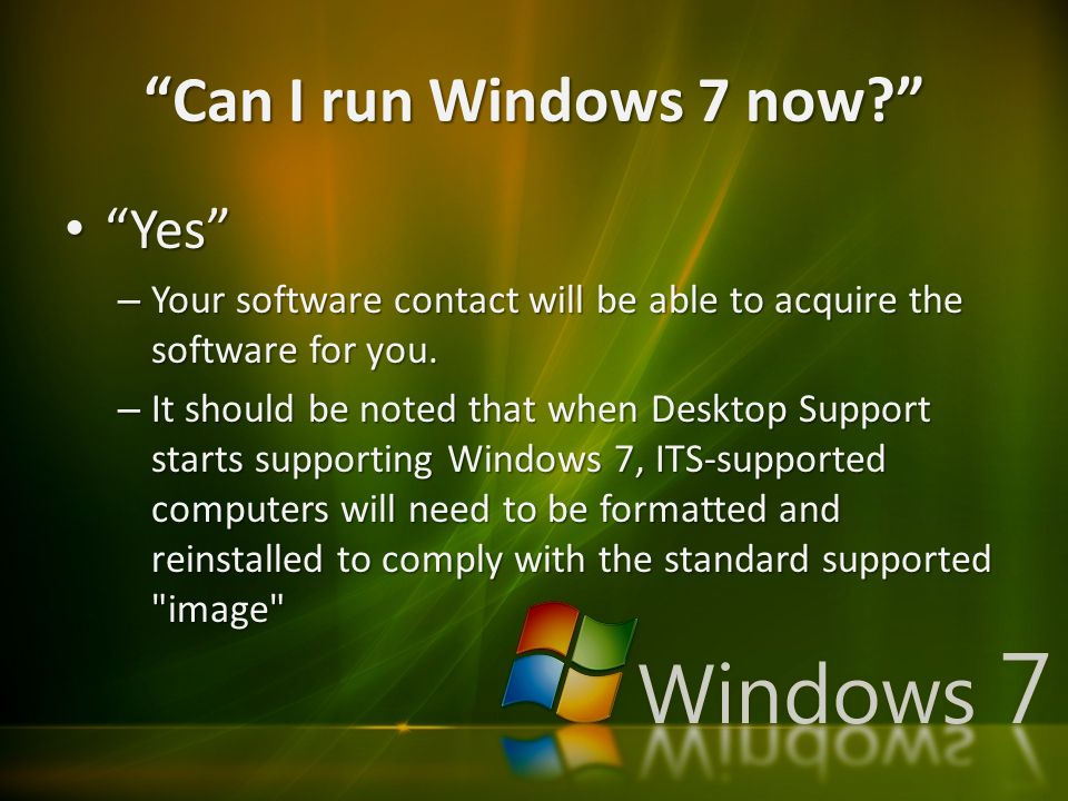 Can I run Windows 7 now Yes Yes – Your software contact will be able to acquire the software for you.