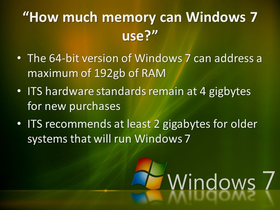 How much memory can Windows 7 use The 64-bit version of Windows 7 can address a maximum of 192gb of RAM The 64-bit version of Windows 7 can address a maximum of 192gb of RAM ITS hardware standards remain at 4 gigbytes for new purchases ITS hardware standards remain at 4 gigbytes for new purchases ITS recommends at least 2 gigabytes for older systems that will run Windows 7 ITS recommends at least 2 gigabytes for older systems that will run Windows 7