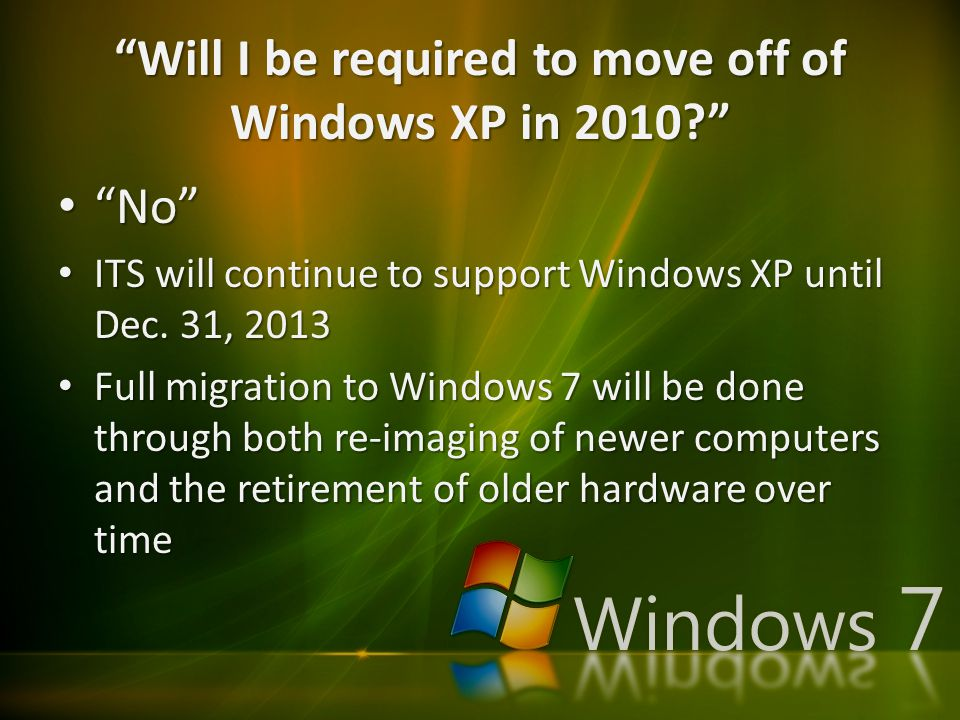 """Will I be required to move off of Windows XP in 2010?"" ""No"" ""No"" ITS will continue to support Windows XP until Dec. 31, 2013 ITS will continue to sup"