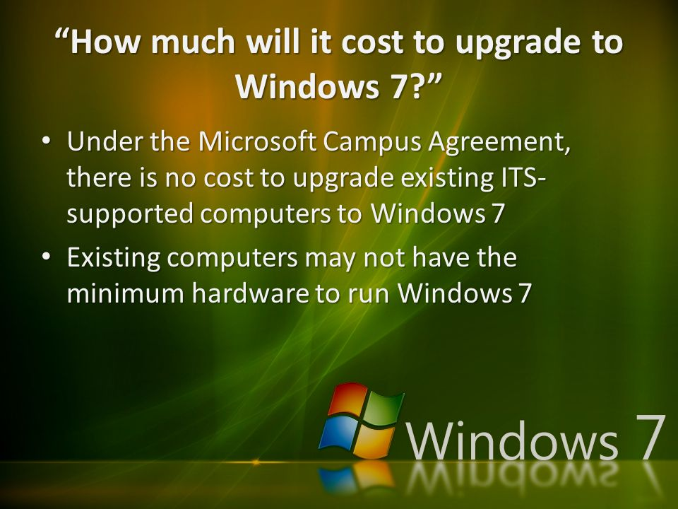 """How much will it cost to upgrade to Windows 7?"" Under the Microsoft Campus Agreement, there is no cost to upgrade existing ITS- supported computers t"
