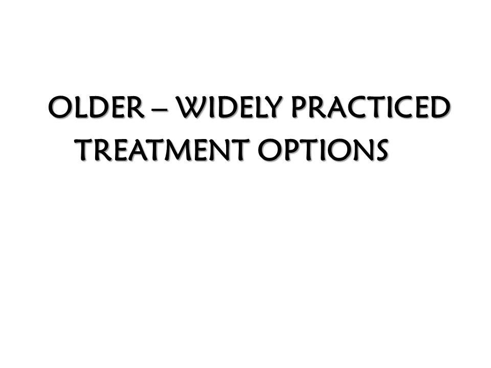 OLDER – WIDELY PRACTICED OLDER – WIDELY PRACTICED TREATMENT OPTIONS TREATMENT OPTIONS
