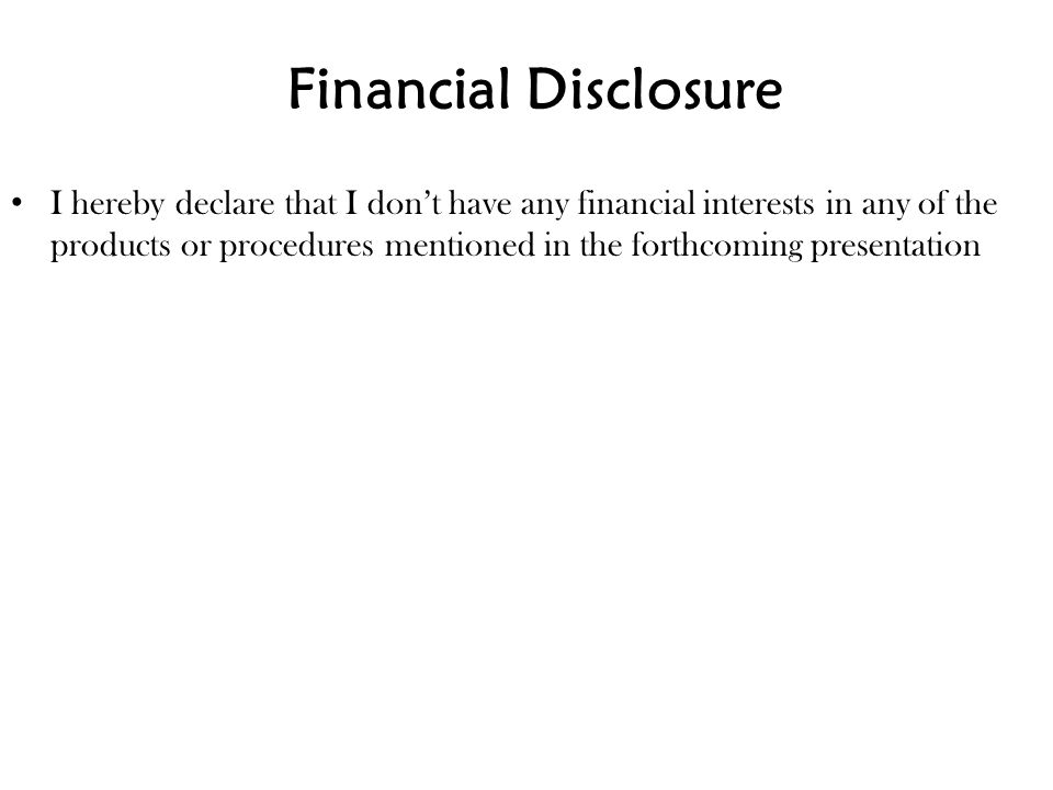 Financial Disclosure I hereby declare that I don't have any financial interests in any of the products or procedures mentioned in the forthcoming pres
