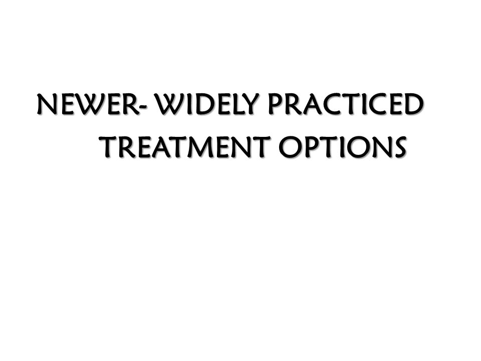 NEWER- WIDELY PRACTICED NEWER- WIDELY PRACTICED TREATMENT OPTIONS TREATMENT OPTIONS