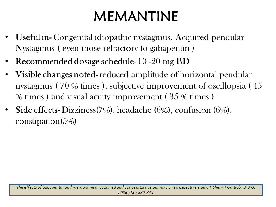 MEMANTINE Useful in- Congenital idiopathic nystagmus, Acquired pendular Nystagmus ( even those refractory to gabapentin ) Recommended dosage schedule-