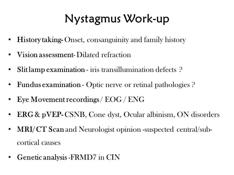 Nystagmus Work-up History taking- Onset, consanguinity and family history Vision assessment- Dilated refraction Slit lamp examination - iris transillu