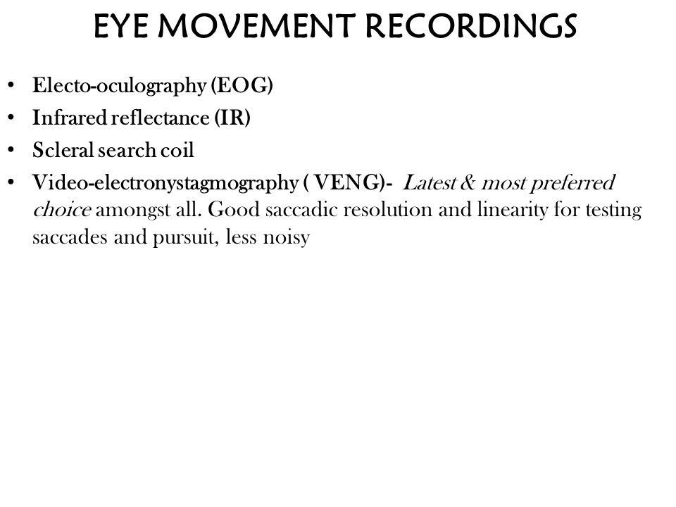 EYE MOVEMENT RECORDINGS Electo-oculography (EOG) Infrared reflectance (IR) Scleral search coil Video-electronystagmography ( VENG)- Latest & most pref