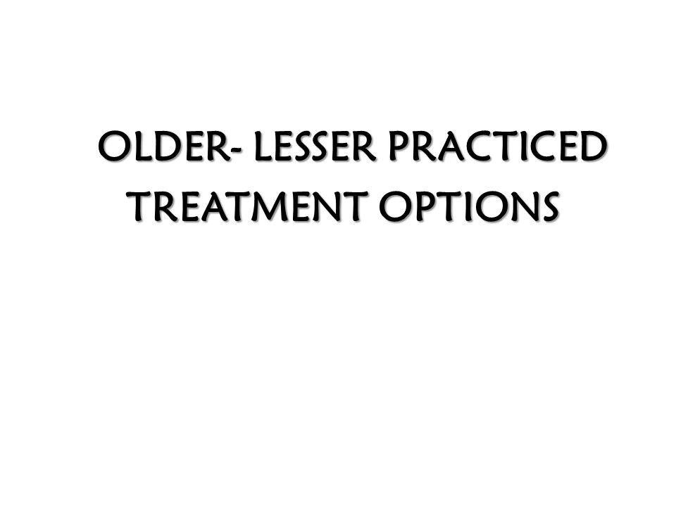 OLDER- LESSER PRACTICED OLDER- LESSER PRACTICED TREATMENT OPTIONS TREATMENT OPTIONS