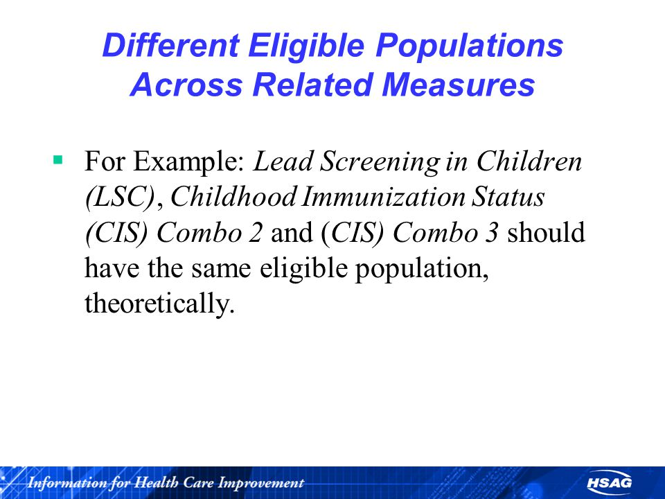 Different Eligible Populations Across Related Measures  For Example: Lead Screening in Children (LSC), Childhood Immunization Status (CIS) Combo 2 and (CIS) Combo 3 should have the same eligible population, theoretically.