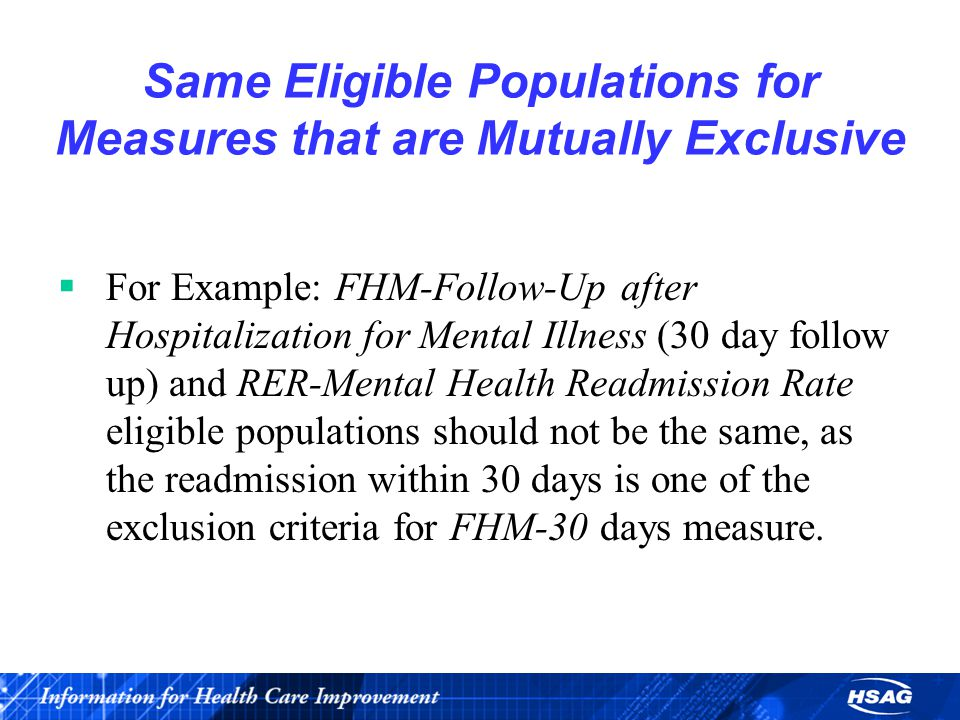 Same Eligible Populations for Measures that are Mutually Exclusive  For Example: FHM-Follow-Up after Hospitalization for Mental Illness (30 day follow up) and RER-Mental Health Readmission Rate eligible populations should not be the same, as the readmission within 30 days is one of the exclusion criteria for FHM-30 days measure.